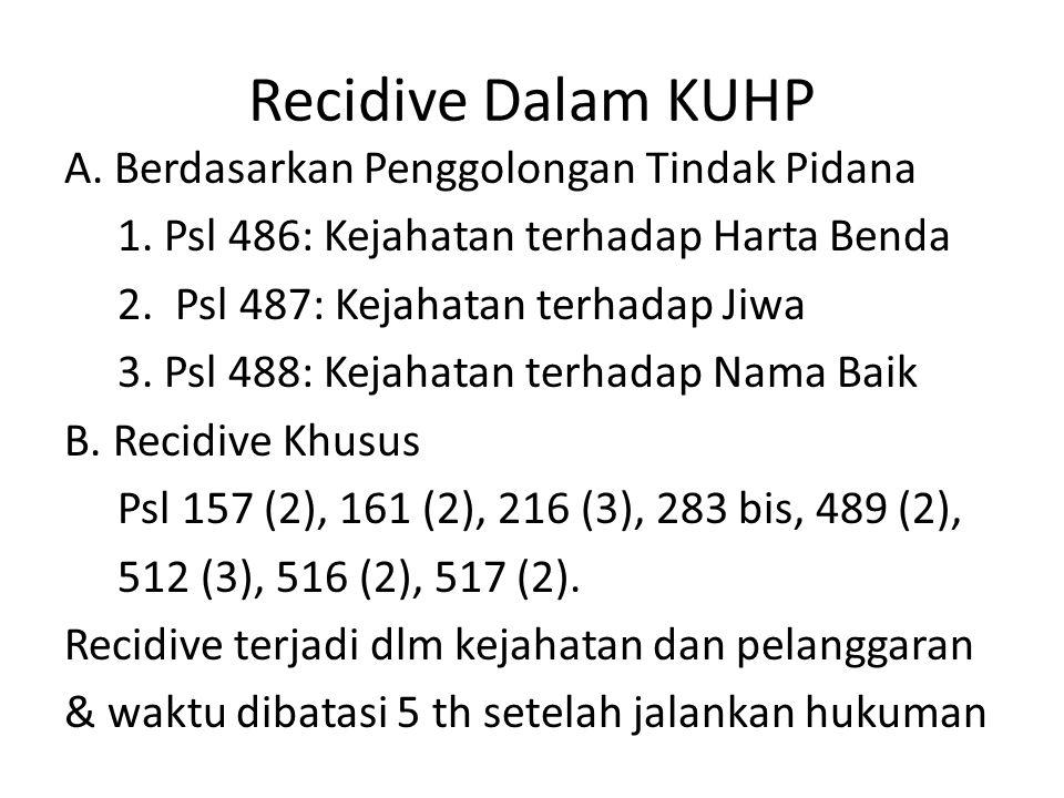 Recidive Dalam KUHP A. Berdasarkan Penggolongan Tindak Pidana 1. Psl 486: Kejahatan terhadap Harta Benda 2. Psl 487: Kejahatan terhadap Jiwa 3. Psl 48