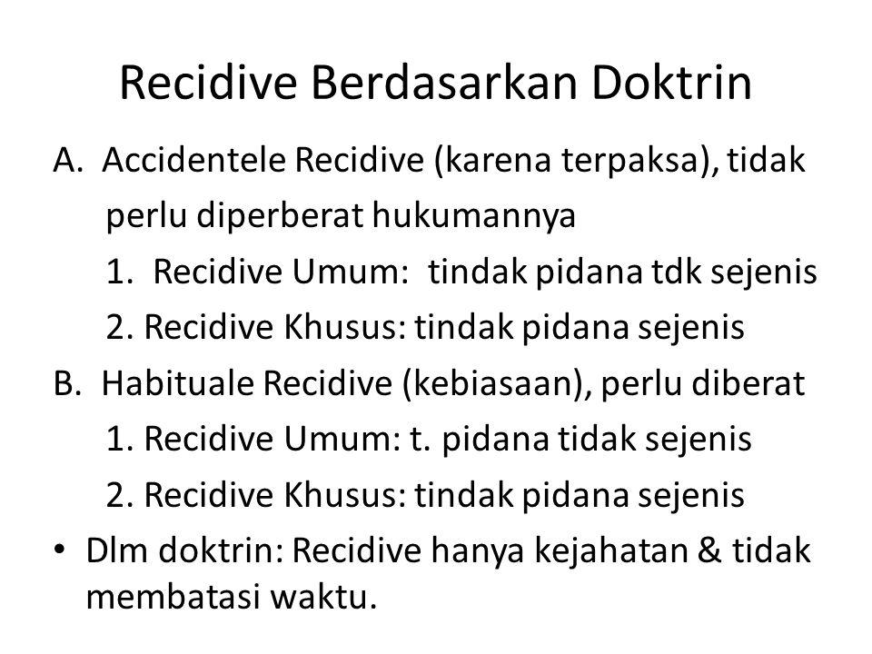 Recidive Berdasarkan Doktrin A.Accidentele Recidive (karena terpaksa), tidak perlu diperberat hukumannya 1. Recidive Umum: tindak pidana tdk sejenis 2