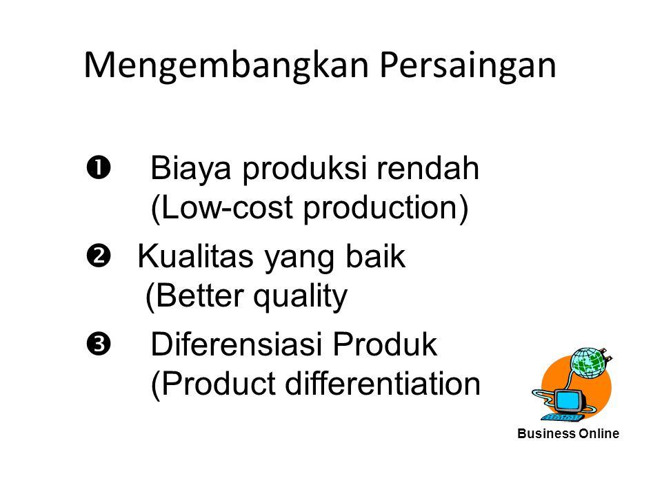 Mengembangkan Persaingan  Biaya produksi rendah (Low-cost production)  Kualitas yang baik (Better quality  Diferensiasi Produk (Product differentia