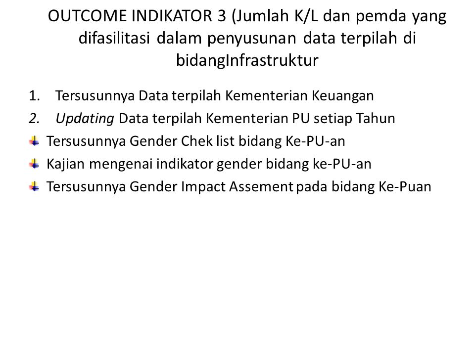 OUTCOME INDIKATOR 3 (Jumlah K/L dan pemda yang difasilitasi dalam penyusunan data terpilah di bidangInfrastruktur 1.Tersusunnya Data terpilah Kementerian Keuangan 2.Updating Data terpilah Kementerian PU setiap Tahun Tersusunnya Gender Chek list bidang Ke-PU-an Kajian mengenai indikator gender bidang ke-PU-an Tersusunnya Gender Impact Assement pada bidang Ke-Puan