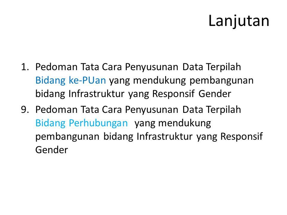 Lanjutan 1.Pedoman Tata Cara Penyusunan Data Terpilah Bidang ke-PUan yang mendukung pembangunan bidang Infrastruktur yang Responsif Gender 9.Pedoman Tata Cara Penyusunan Data Terpilah Bidang Perhubungan yang mendukung pembangunan bidang Infrastruktur yang Responsif Gender