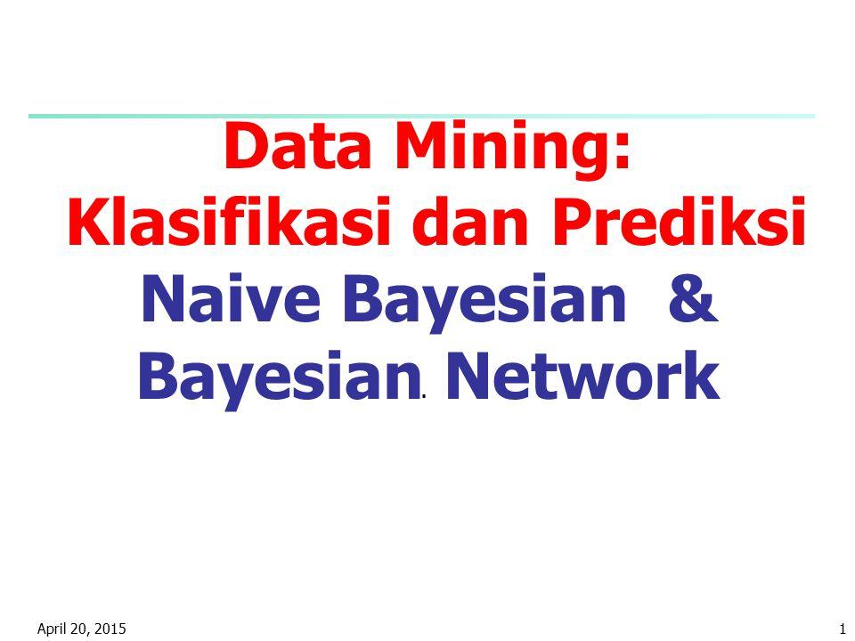 April 20, 20151 Data Mining: Klasifikasi dan Prediksi Naive Bayesian & Bayesian Network.