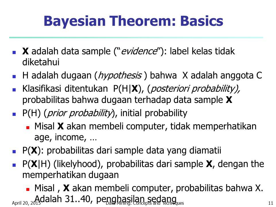 """April 20, 2015Data Mining: Concepts and Techniques11 Bayesian Theorem: Basics X adalah data sample (""""evidence""""): label kelas tidak diketahui H adalah"""