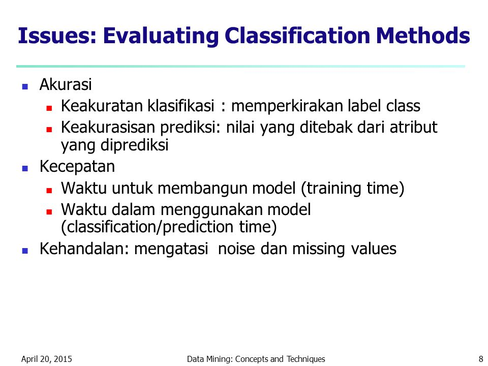 April 20, 2015Data Mining: Concepts and Techniques8 Issues: Evaluating Classification Methods Akurasi Keakuratan klasifikasi : memperkirakan label class Keakurasisan prediksi: nilai yang ditebak dari atribut yang diprediksi Kecepatan Waktu untuk membangun model (training time) Waktu dalam menggunakan model (classification/prediction time) Kehandalan: mengatasi noise dan missing values