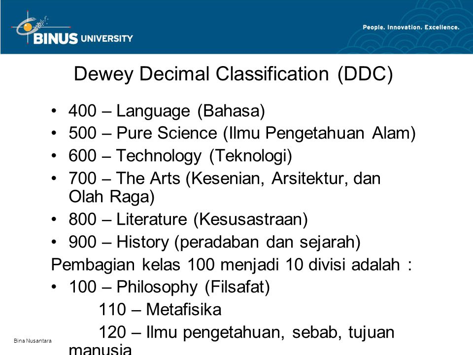 Bina Nusantara Dewey Decimal Classification (DDC) 400 – Language (Bahasa) 500 – Pure Science (Ilmu Pengetahuan Alam) 600 – Technology (Teknologi) 700