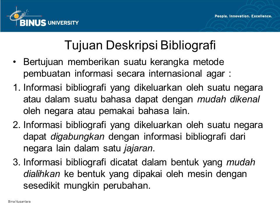 Bina Nusantara Tujuan Deskripsi Bibliografi Bertujuan memberikan suatu kerangka metode pembuatan informasi secara internasional agar : 1.Informasi bibliografi yang dikeluarkan oleh suatu negara atau dalam suatu bahasa dapat dengan mudah dikenal oleh negara atau pemakai bahasa lain.