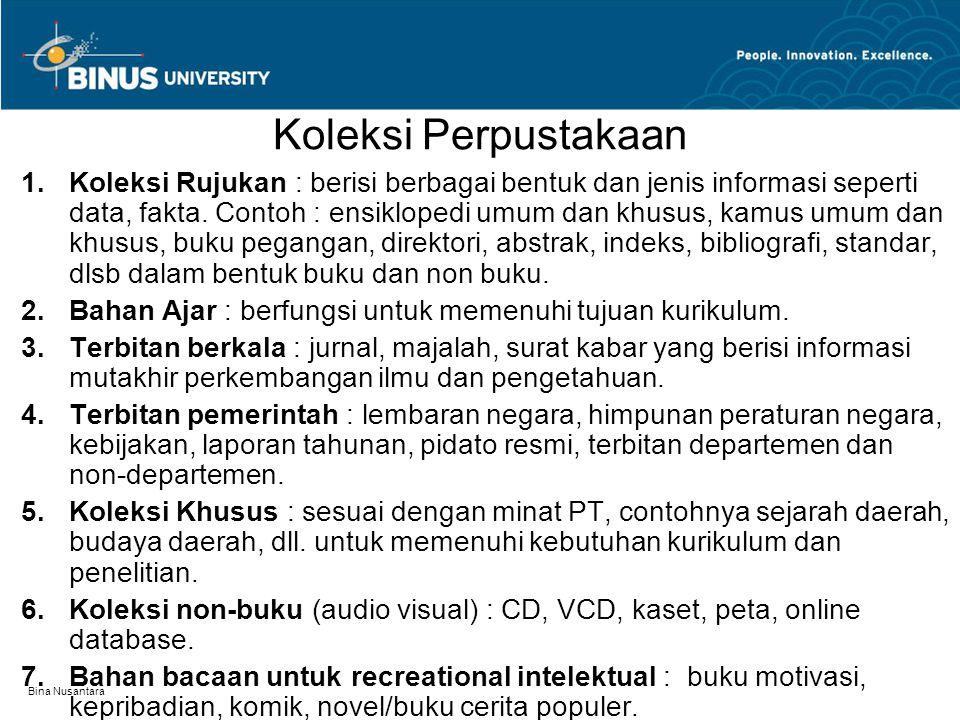 Bina Nusantara Koleksi Perpustakaan 1.Koleksi Rujukan : berisi berbagai bentuk dan jenis informasi seperti data, fakta. Contoh : ensiklopedi umum dan