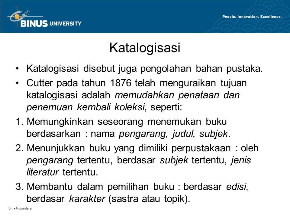 Bina Nusantara Katalogisasi Katalogisasi disebut juga pengolahan bahan pustaka. Cutter pada tahun 1876 telah menguraikan tujuan katalogisasi adalah me