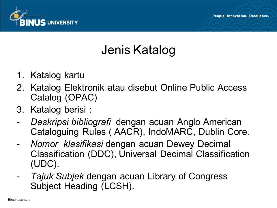 Bina Nusantara Jenis Katalog 1.Katalog kartu 2.Katalog Elektronik atau disebut Online Public Access Catalog (OPAC) 3.Katalog berisi : -Deskripsi bibliografi dengan acuan Anglo American Cataloguing Rules ( AACR), IndoMARC, Dublin Core.