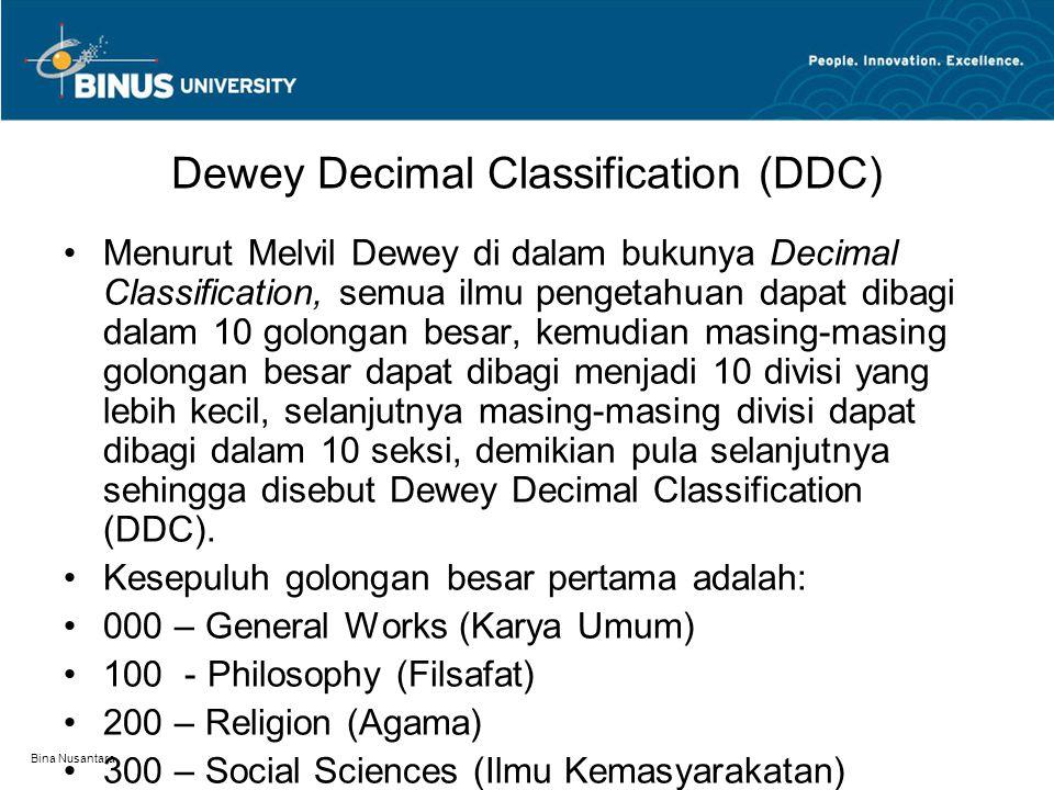 Bina Nusantara Dewey Decimal Classification (DDC) Menurut Melvil Dewey di dalam bukunya Decimal Classification, semua ilmu pengetahuan dapat dibagi dalam 10 golongan besar, kemudian masing-masing golongan besar dapat dibagi menjadi 10 divisi yang lebih kecil, selanjutnya masing-masing divisi dapat dibagi dalam 10 seksi, demikian pula selanjutnya sehingga disebut Dewey Decimal Classification (DDC).