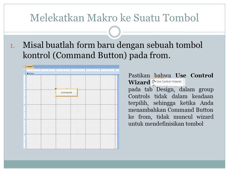 Melekatkan Makro ke Suatu Tombol 1. Misal buatlah form baru dengan sebuah tombol kontrol (Command Button) pada from. Pastikan bahwa Use Control Wizard