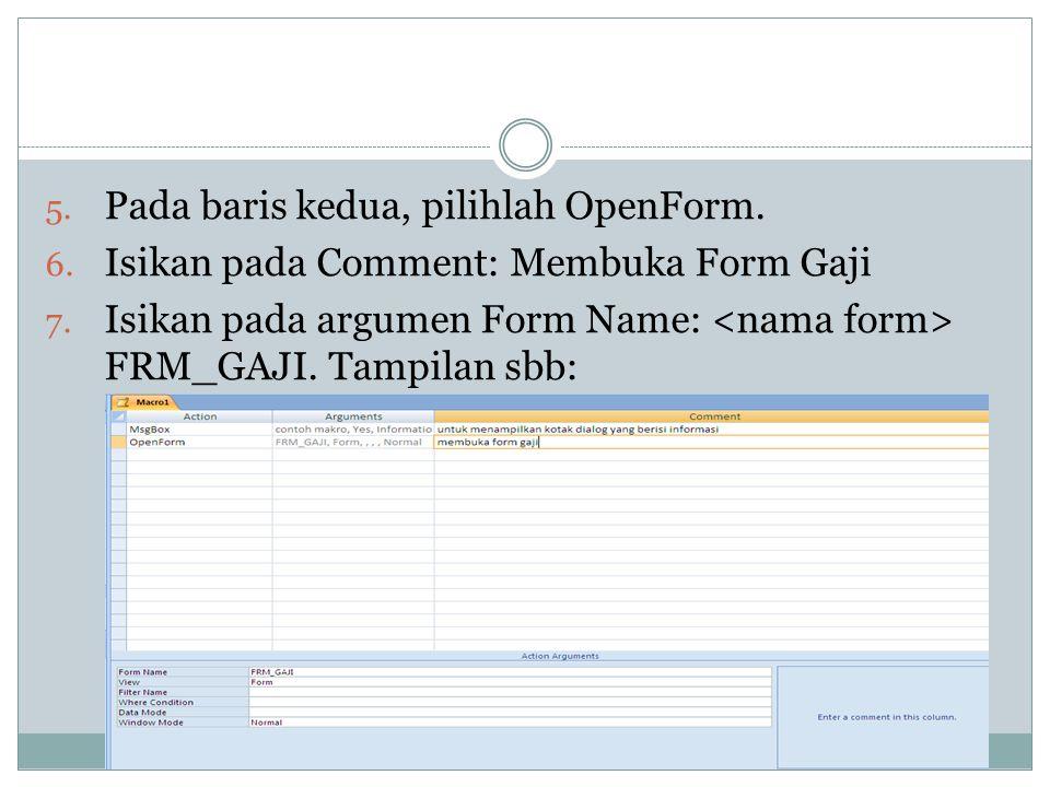 5. Pada baris kedua, pilihlah OpenForm. 6. Isikan pada Comment: Membuka Form Gaji 7. Isikan pada argumen Form Name: FRM_GAJI. Tampilan sbb:
