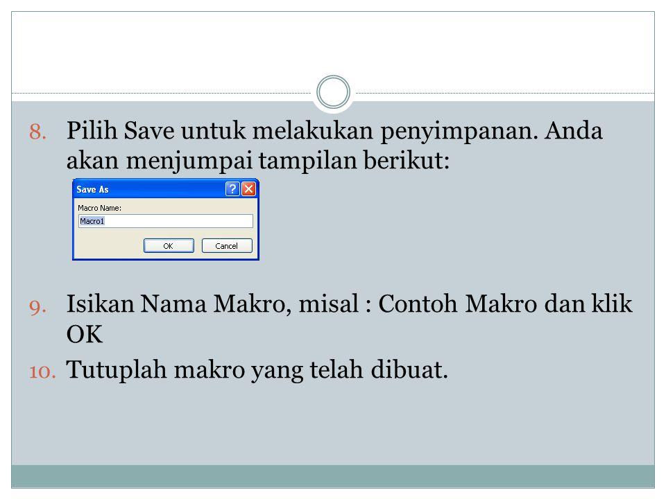 8. Pilih Save untuk melakukan penyimpanan. Anda akan menjumpai tampilan berikut: 9. Isikan Nama Makro, misal : Contoh Makro dan klik OK 10. Tutuplah m