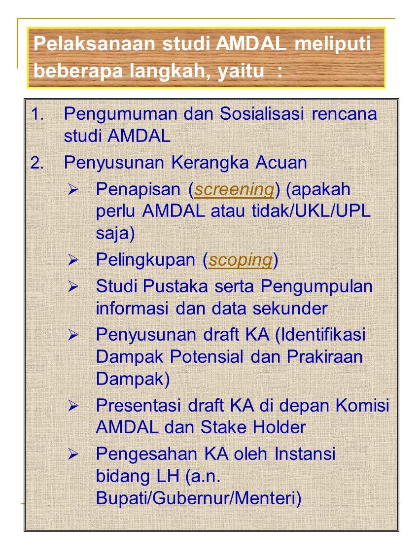 1. Pengumuman dan Sosialisasi rencana studi AMDAL 2. Penyusunan Kerangka Acuan  Penapisan (screening) (apakah perlu AMDAL atau tidak/UKL/UPL saja)scr