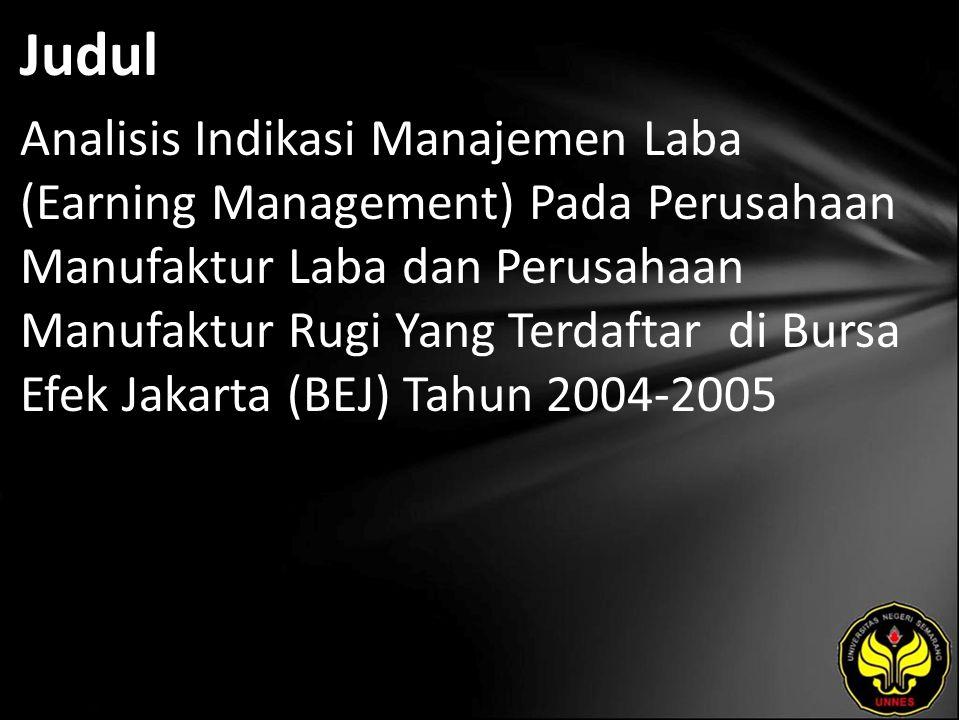 Judul Analisis Indikasi Manajemen Laba (Earning Management) Pada Perusahaan Manufaktur Laba dan Perusahaan Manufaktur Rugi Yang Terdaftar di Bursa Efek Jakarta (BEJ) Tahun 2004-2005