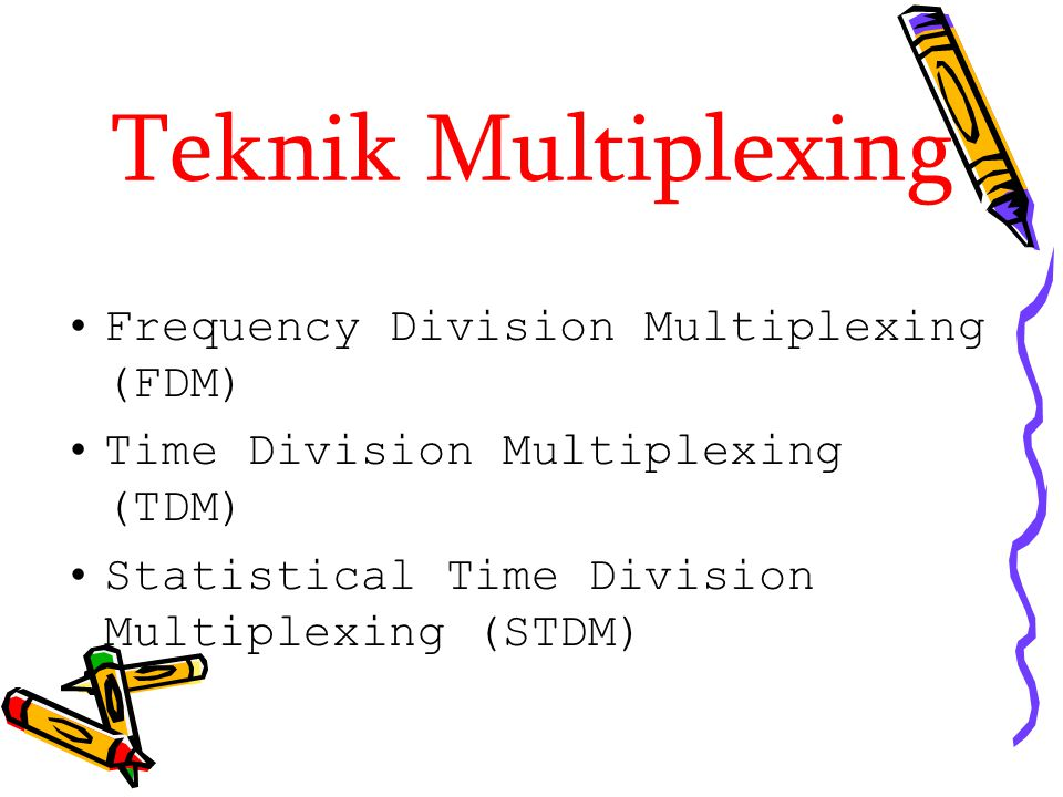Teknik Multiplexing Frequency Division Multiplexing (FDM) Time Division Multiplexing (TDM) Statistical Time Division Multiplexing (STDM)