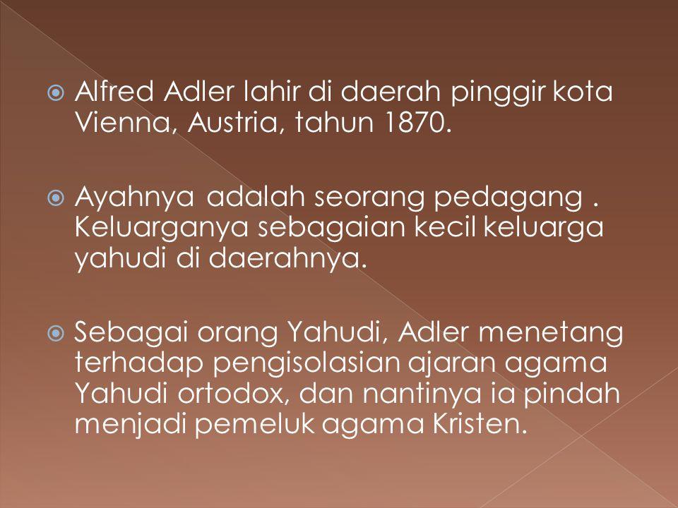  Alfred Adler lahir di daerah pinggir kota Vienna, Austria, tahun 1870.  Ayahnya adalah seorang pedagang. Keluarganya sebagaian kecil keluarga yahud