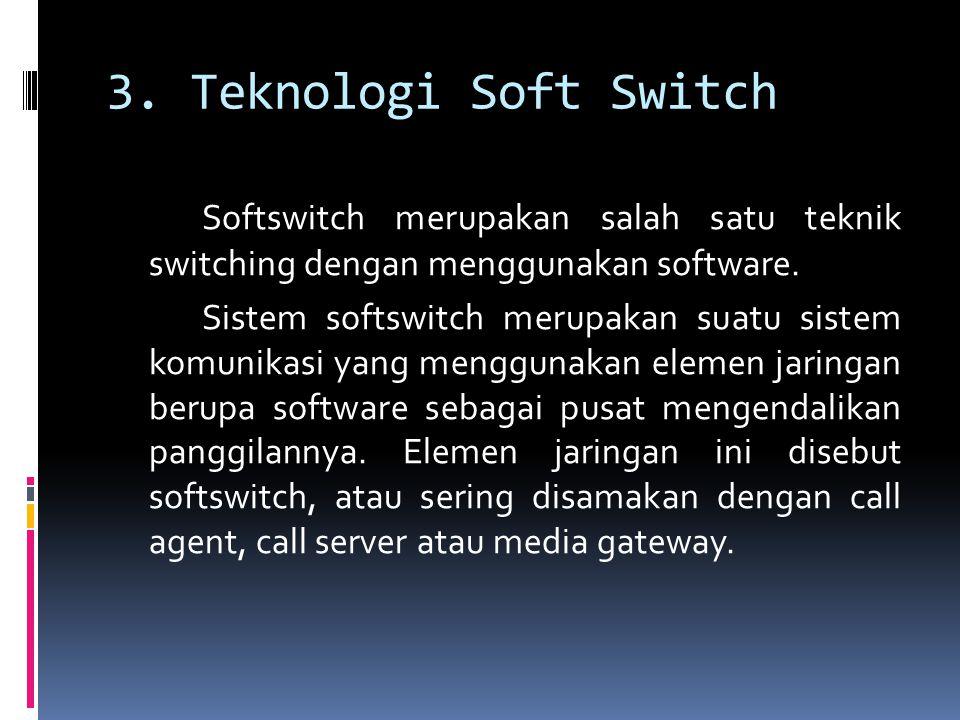3. Teknologi Soft Switch Softswitch merupakan salah satu teknik switching dengan menggunakan software. Sistem softswitch merupakan suatu sistem komuni