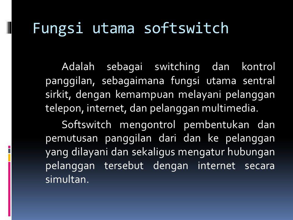 Fungsi utama softswitch Adalah sebagai switching dan kontrol panggilan, sebagaimana fungsi utama sentral sirkit, dengan kemampuan melayani pelanggan telepon, internet, dan pelanggan multimedia.