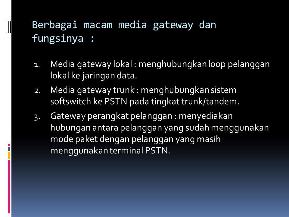 Berbagai macam media gateway dan fungsinya : 1. Media gateway lokal : menghubungkan loop pelanggan lokal ke jaringan data. 2. Media gateway trunk : me