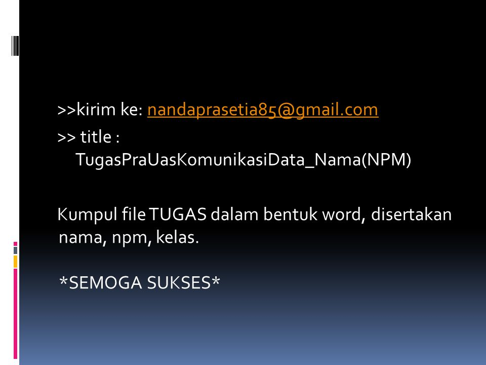 >>kirim ke: nandaprasetia85@gmail.comnandaprasetia85@gmail.com >> title : TugasPraUasKomunikasiData_Nama(NPM) Kumpul file TUGAS dalam bentuk word, disertakan nama, npm, kelas.