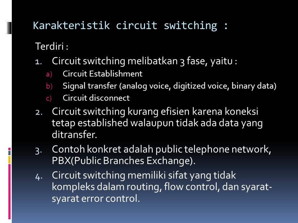 Karakteristik circuit switching : Terdiri : 1. Circuit switching melibatkan 3 fase, yaitu : a) Circuit Establishment b) Signal transfer (analog voice,
