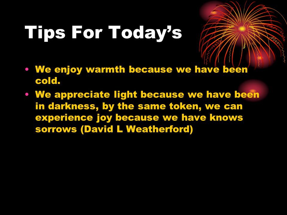 Tips For Today's We enjoy warmth because we have been cold. We appreciate light because we have been in darkness, by the same token, we can experience