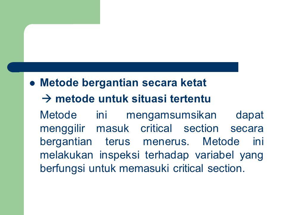 Metode bergantian secara ketat  metode untuk situasi tertentu Metode ini mengamsumsikan dapat menggilir masuk critical section secara bergantian terus menerus.