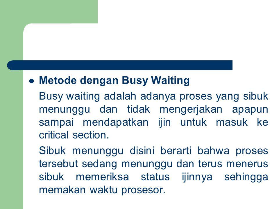 Metode dengan Busy Waiting Busy waiting adalah adanya proses yang sibuk menunggu dan tidak mengerjakan apapun sampai mendapatkan ijin untuk masuk ke critical section.