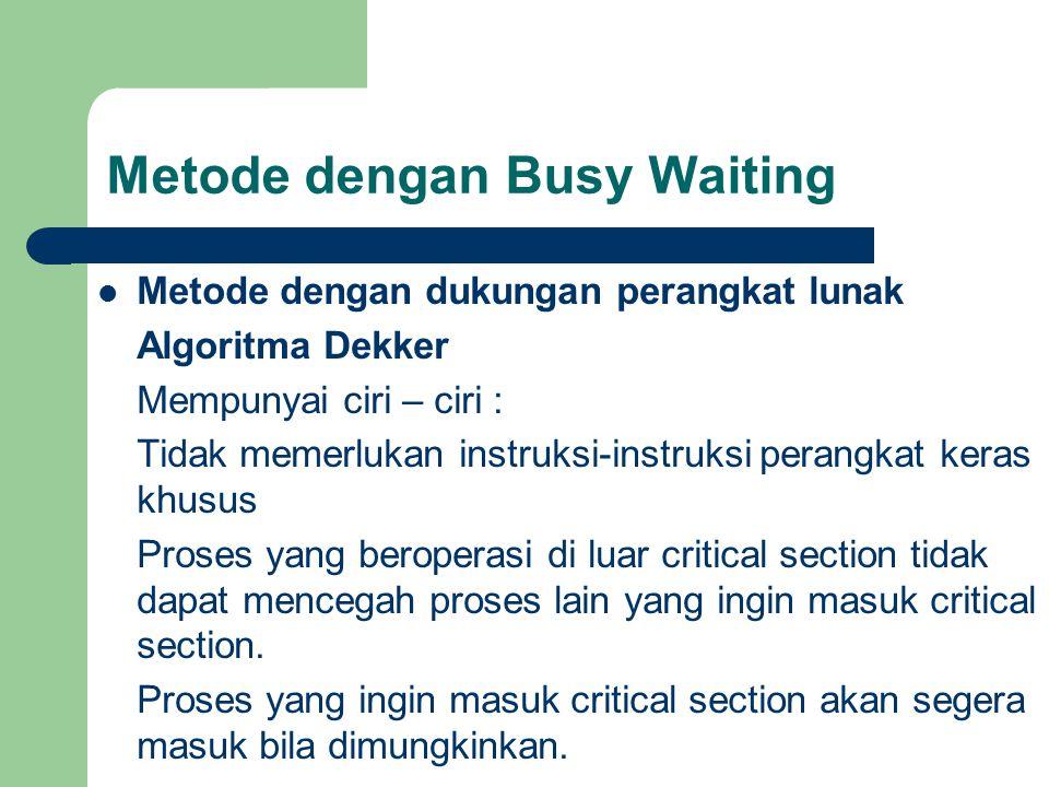 Metode dengan Busy Waiting Metode dengan dukungan perangkat lunak Algoritma Dekker Mempunyai ciri – ciri : Tidak memerlukan instruksi-instruksi perangkat keras khusus Proses yang beroperasi di luar critical section tidak dapat mencegah proses lain yang ingin masuk critical section.