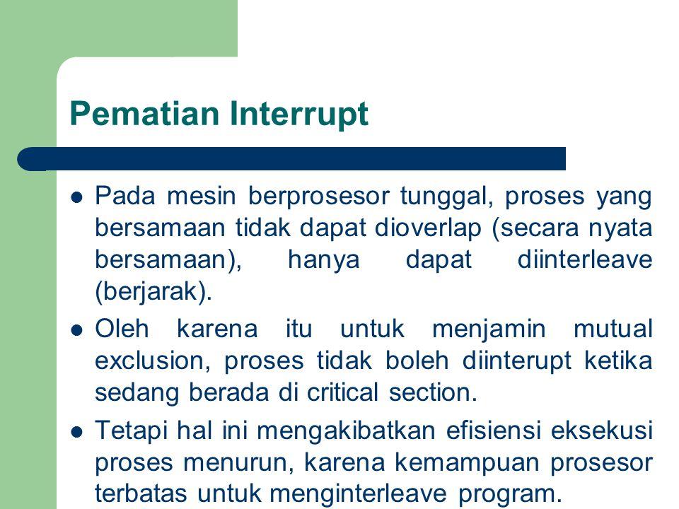 Pematian Interrupt Pada mesin berprosesor tunggal, proses yang bersamaan tidak dapat dioverlap (secara nyata bersamaan), hanya dapat diinterleave (berjarak).