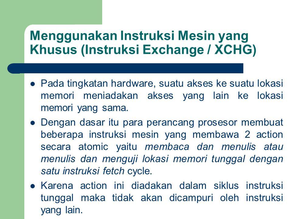 Menggunakan Instruksi Mesin yang Khusus (Instruksi Exchange / XCHG) Pada tingkatan hardware, suatu akses ke suatu lokasi memori meniadakan akses yang lain ke lokasi memori yang sama.