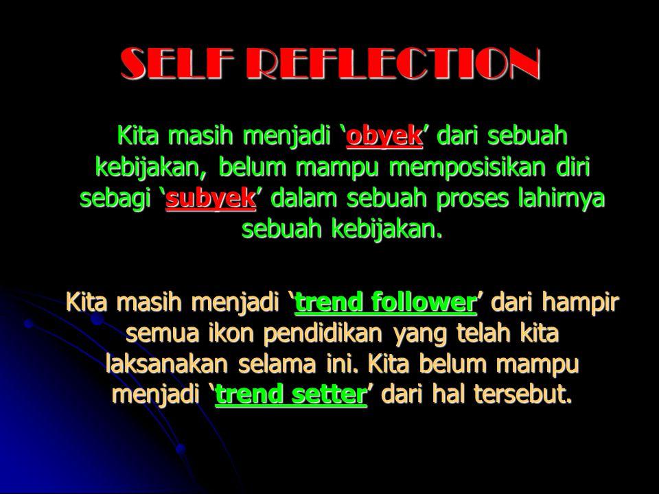 SELF REFLECTION Kita masih menjadi 'obyek' dari sebuah kebijakan, belum mampu memposisikan diri sebagi 'subyek' dalam sebuah proses lahirnya sebuah ke