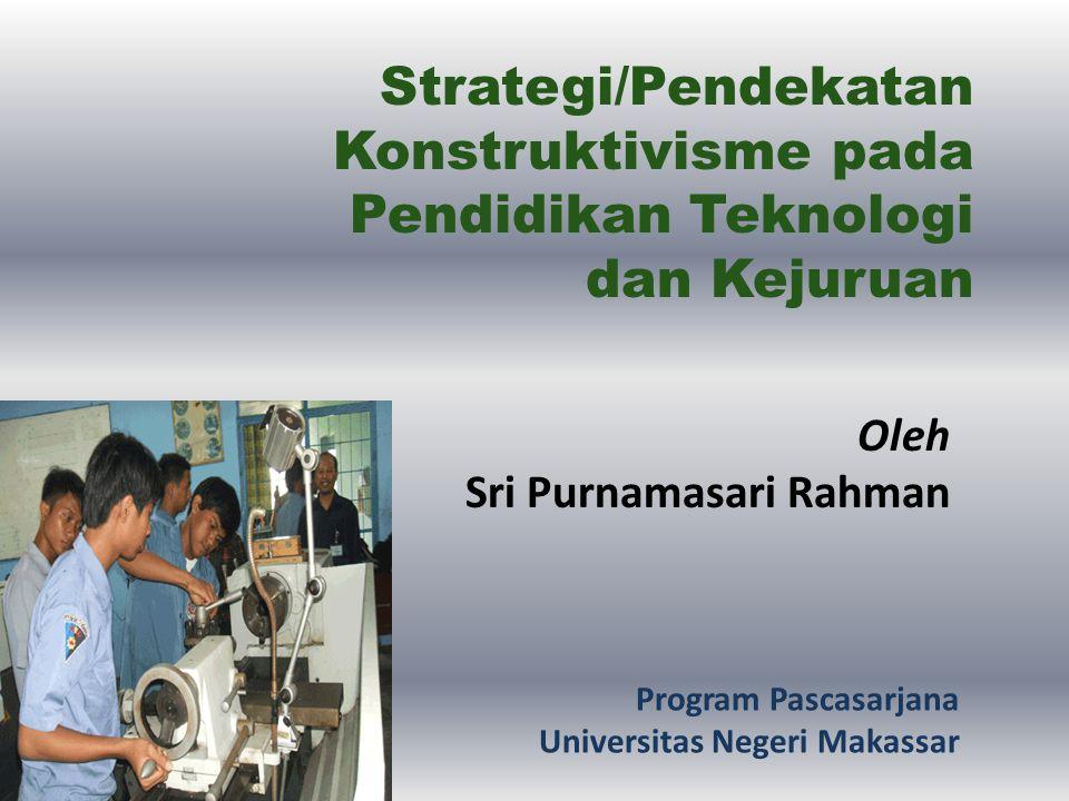 Strategi/Pendekatan Konstruktivisme pada Pendidikan Teknologi dan Kejuruan Oleh Sri Purnamasari Rahman Program Pascasarjana Universitas Negeri Makassa