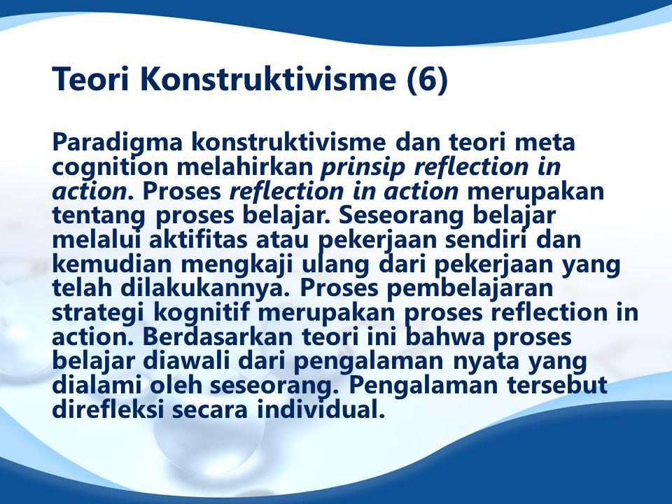 Teori Konstruktivisme (6) Paradigma konstruktivisme dan teori meta cognition melahirkan prinsip reflection in action. Proses reflection in action meru