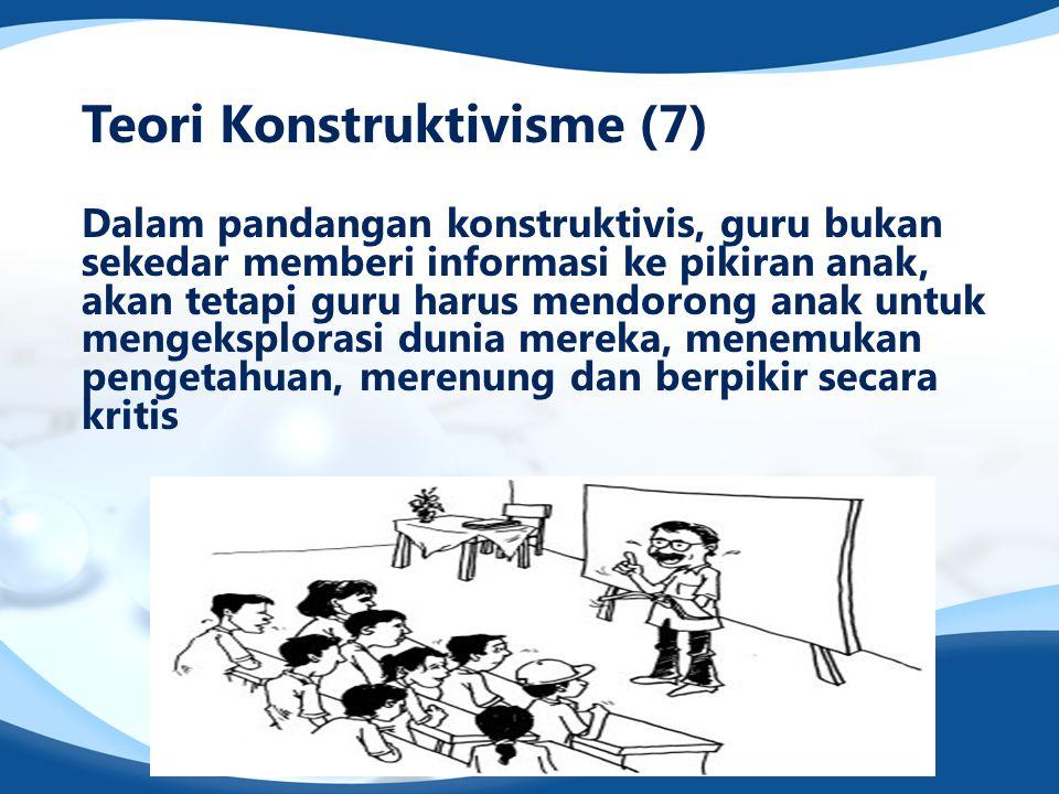 Teori Konstruktivisme (7) Dalam pandangan konstruktivis, guru bukan sekedar memberi informasi ke pikiran anak, akan tetapi guru harus mendorong anak u