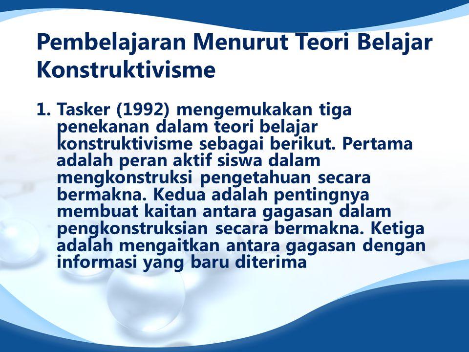 Pembelajaran Menurut Teori Belajar Konstruktivisme 1. Tasker (1992) mengemukakan tiga penekanan dalam teori belajar konstruktivisme sebagai berikut. P