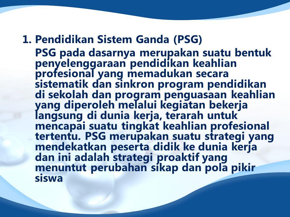 1. Pendidikan Sistem Ganda (PSG) PSG pada dasarnya merupakan suatu bentuk penyelenggaraan pendidikan keahlian profesional yang memadukan secara sistem