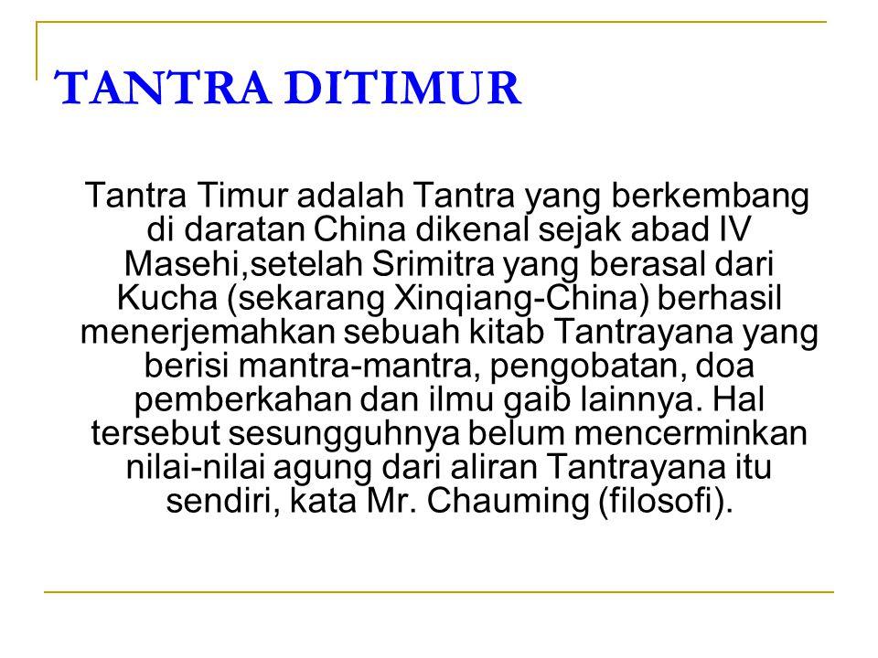 TANTRA DITIMUR Tantra Timur adalah Tantra yang berkembang di daratan China dikenal sejak abad IV Masehi,setelah Srimitra yang berasal dari Kucha (seka