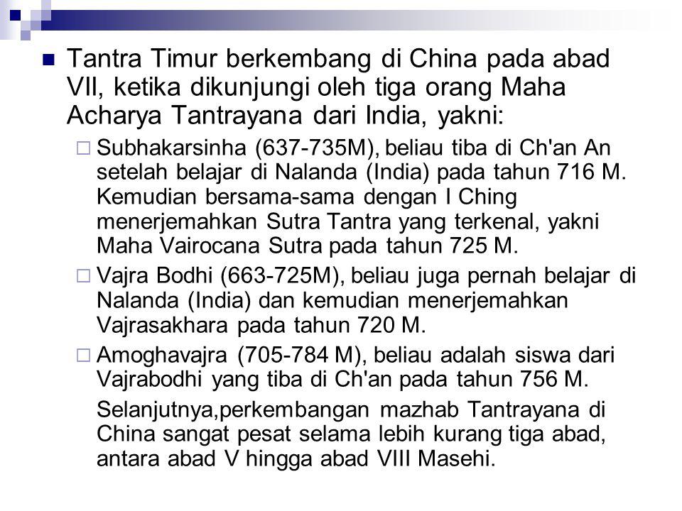 Tantra Timur berkembang di China pada abad VII, ketika dikunjungi oleh tiga orang Maha Acharya Tantrayana dari India, yakni:  Subhakarsinha (637-735M