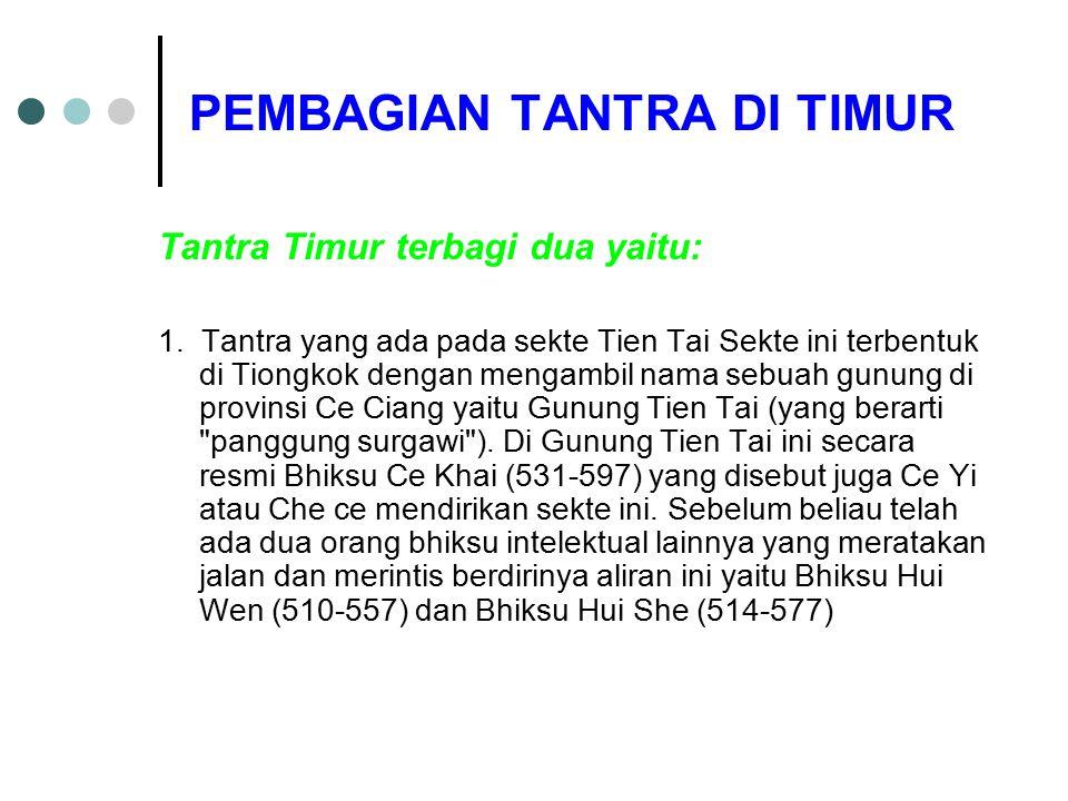 PEMBAGIAN TANTRA DI TIMUR Tantra Timur terbagi dua yaitu: 1. Tantra yang ada pada sekte Tien Tai Sekte ini terbentuk di Tiongkok dengan mengambil nama