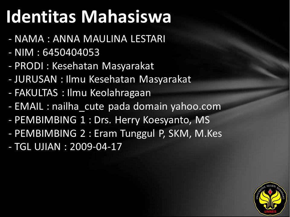Identitas Mahasiswa - NAMA : ANNA MAULINA LESTARI - NIM : 6450404053 - PRODI : Kesehatan Masyarakat - JURUSAN : Ilmu Kesehatan Masyarakat - FAKULTAS : Ilmu Keolahragaan - EMAIL : nailha_cute pada domain yahoo.com - PEMBIMBING 1 : Drs.