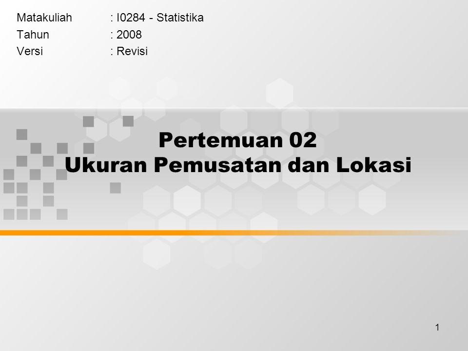1 Pertemuan 02 Ukuran Pemusatan dan Lokasi Matakuliah: I0284 - Statistika Tahun: 2008 Versi: Revisi
