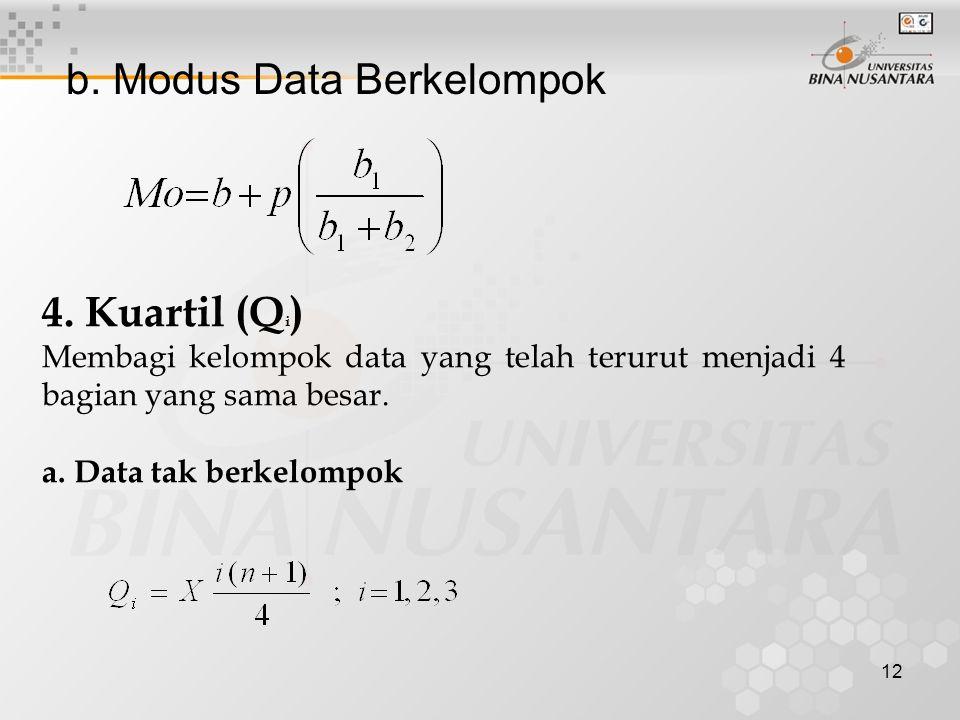 b. Modus Data Berkelompok 12 4. Kuartil (Q i ) Membagi kelompok data yang telah terurut menjadi 4 bagian yang sama besar. a. Data tak berkelompok