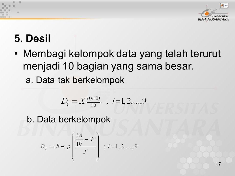 5. Desil Membagi kelompok data yang telah terurut menjadi 10 bagian yang sama besar. a. Data tak berkelompok b. Data berkelompok 17