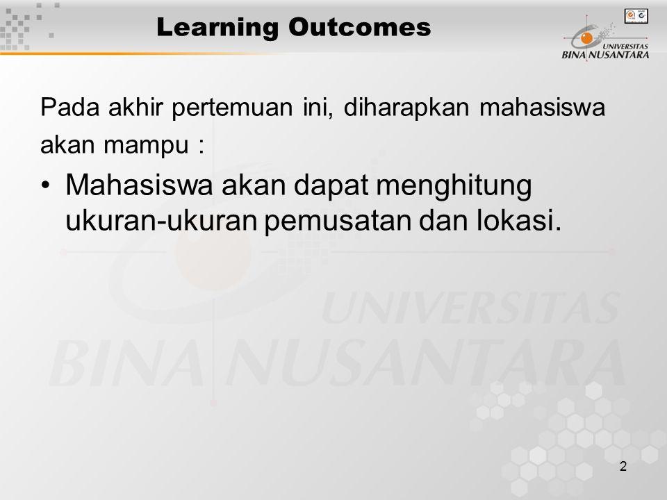 2 Learning Outcomes Pada akhir pertemuan ini, diharapkan mahasiswa akan mampu : Mahasiswa akan dapat menghitung ukuran-ukuran pemusatan dan lokasi.