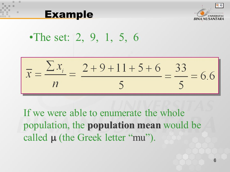 6 Example The set: 2, 9, 1, 5, 6 population mean  If we were able to enumerate the whole population, the population mean would be called  (the Greek letter mu ).