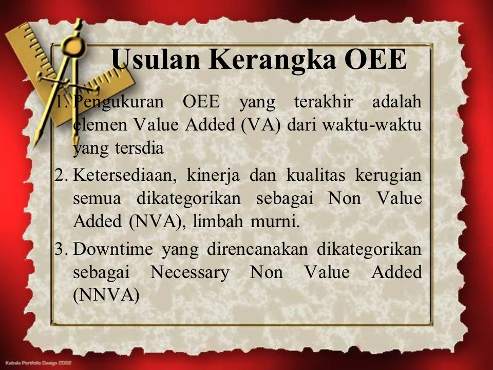 Usulan Kerangka OEE 1.Pengukuran OEE yang terakhir adalah elemen Value Added (VA) dari waktu-waktu yang tersdia 2.Ketersediaan, kinerja dan kualitas k