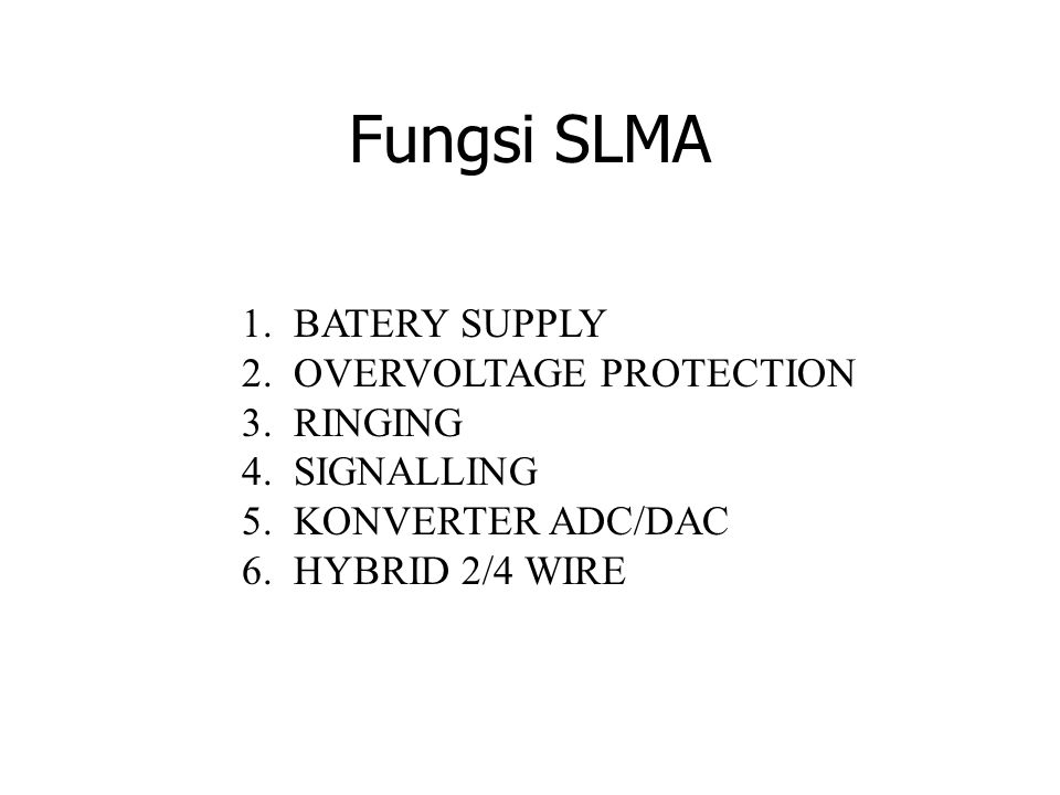 Fungsi SLMA 1. BATERY SUPPLY 2. OVERVOLTAGE PROTECTION 3. RINGING 4. SIGNALLING 5. KONVERTER ADC/DAC 6. HYBRID 2/4 WIRE