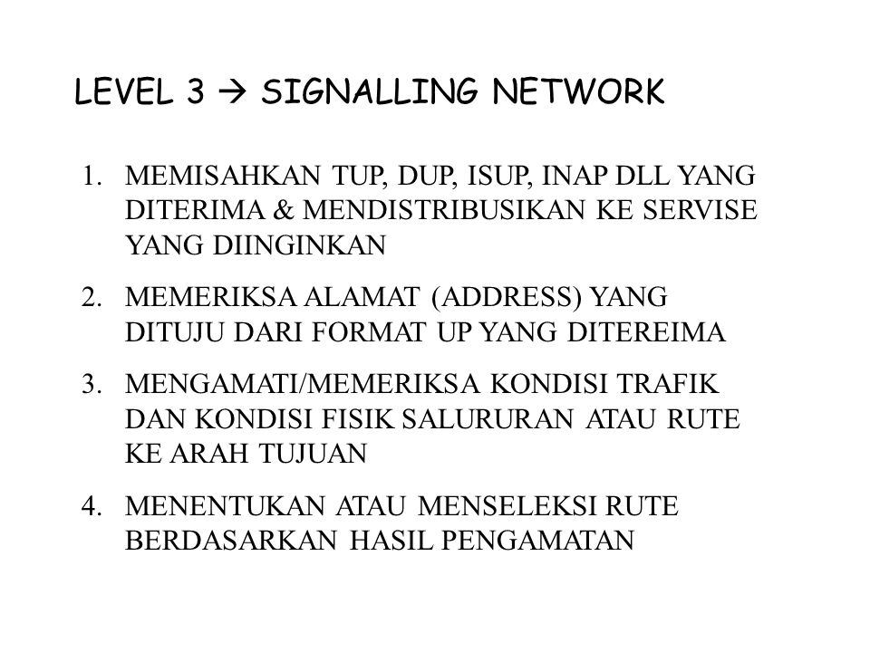 LEVEL 2  SIGNALLING LINK 1.MEMENTUKAN BATASI MESSAGE DARI FORMAT YANG DITERIMA 2.MEMBENTUK FORMAT UNTUK DIKIRIM 3.FLOW CONTROL/MENGATUR ALUR PENGIRIMAN ( Arah kirim/terima, Menghitung nomor bit, menyalurkan ke rute yang telah ditentukan, Mengumpulhan format-frmat yang diteri berdasarkan alamat pengirim dan penerima.